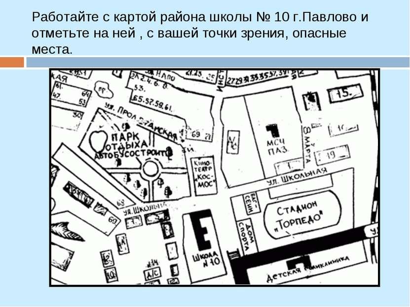 Работайте с картой района школы № 10 г.Павлово и отметьте на ней , с вашей то...