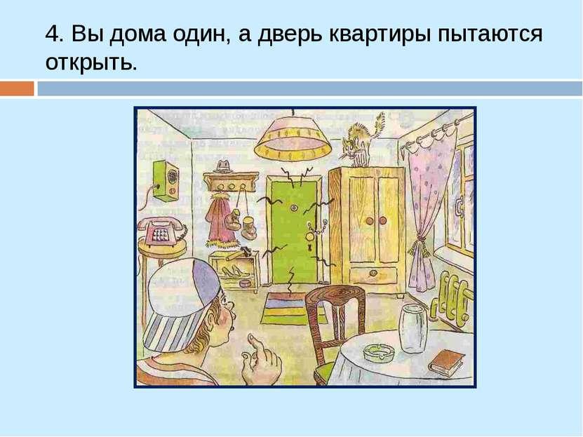 4. Вы дома один, а дверь квартиры пытаются открыть.