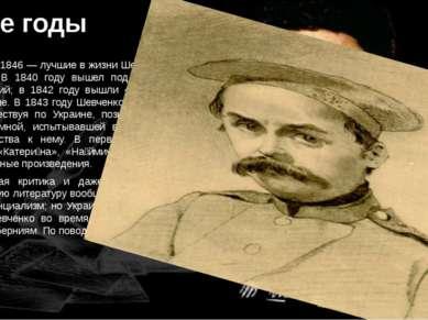 1840-е годы Годы 1840—1846 — лучшие в жизни Шевченко. В этот период расцвело ...