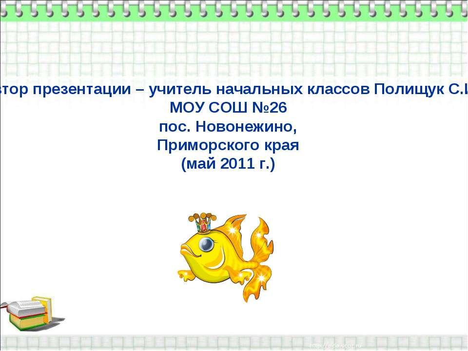 Автор презентации – учитель начальных классов Полищук С.И. МОУ СОШ №26 пос. Н...