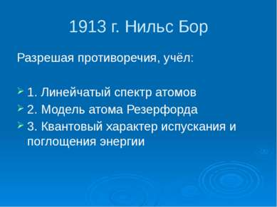 1913 г. Нильс Бор Разрешая противоречия, учёл: 1. Линейчатый спектр атомов 2....