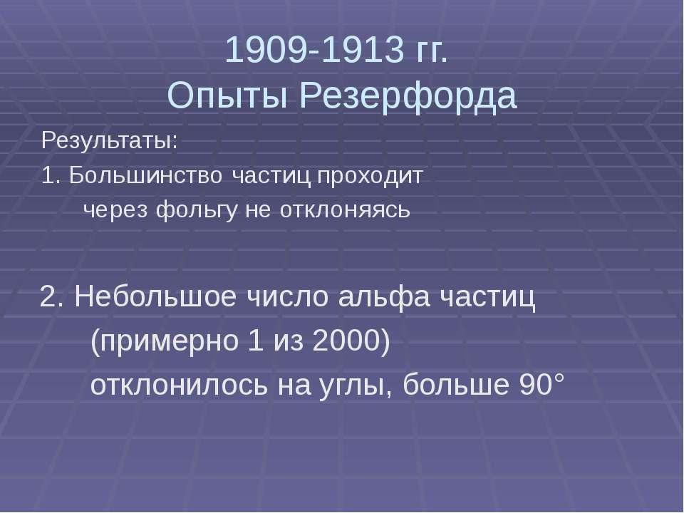 1909-1913 гг. Опыты Резерфорда Результаты: 1. Большинство частиц проходит чер...