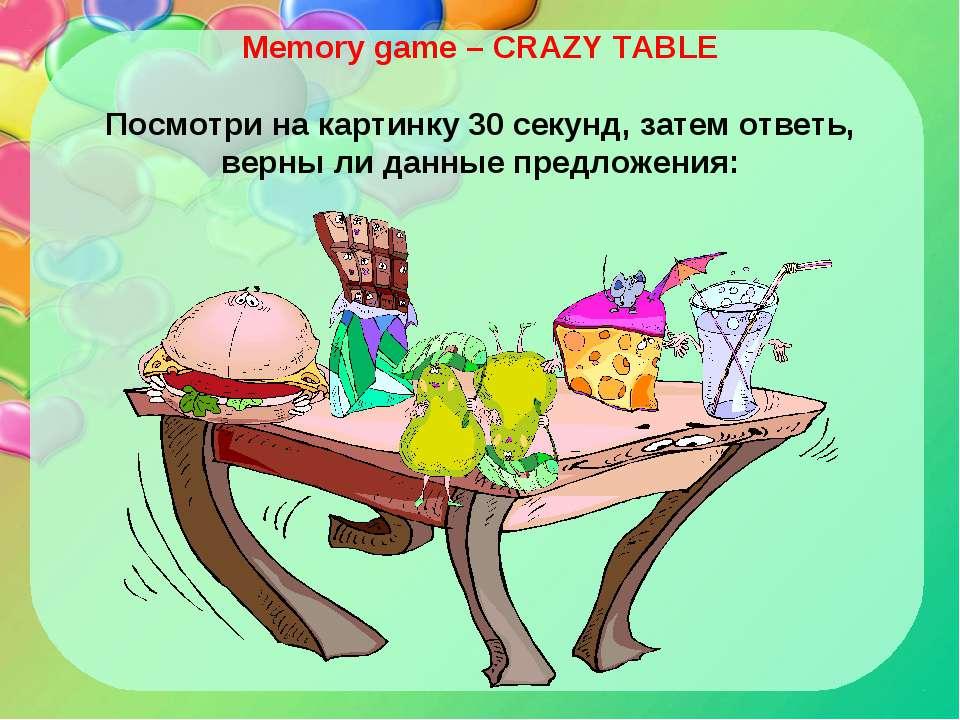 Memory game – CRAZY TABLE Посмотри на картинку 30 секунд, затем ответь, верны...