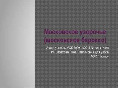 Московское узорочье (московское барокко) Автор учитель МХК МОУ «СОШ № 20» г.У...