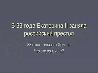 В 33 года Екатерина II заняла российский престол 33 года – возраст Христа. Чт...