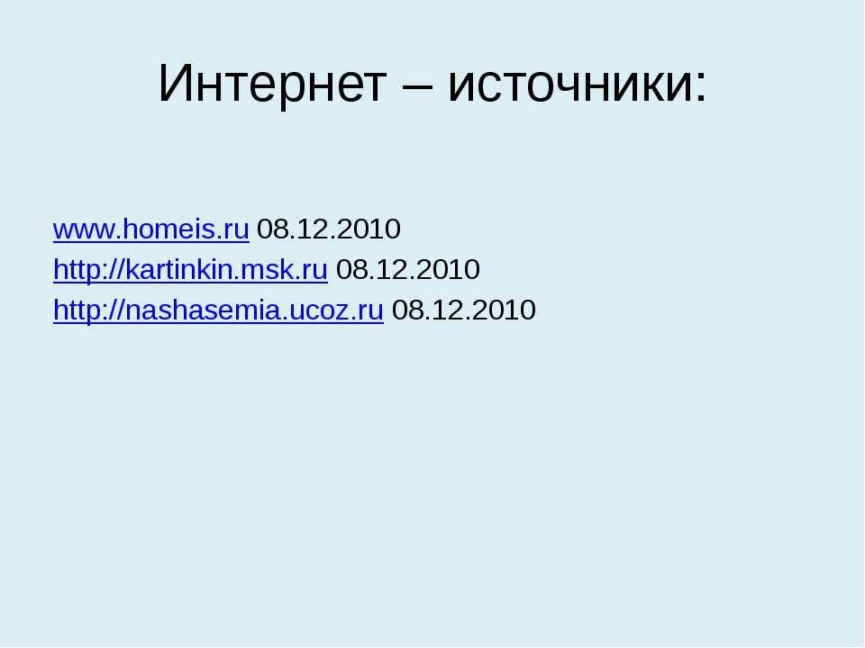 Интернет – источники: www.homeis.ru 08.12.2010 http://kartinkin.msk.ru 08.12....