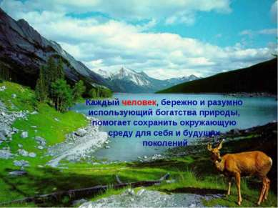 Каждый человек, бережно и разумно использующий богатства природы, помогает со...