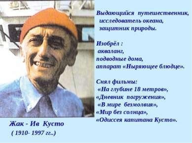 Жак - Ив Кусто ( 1910- 1997 гг..) Выдающийся путешественник, исследователь ок...