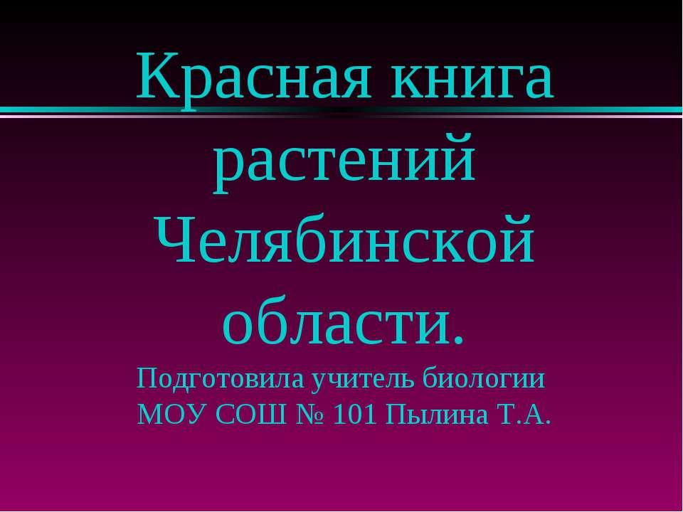 Красная книга растений Челябинской области. Подготовила учитель биологии МОУ ...