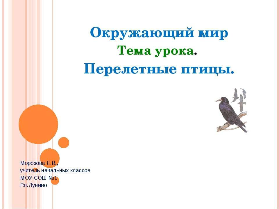 Окружающий мир Тема урока. Перелетные птицы. Морозова Е.В., учитель начальных...