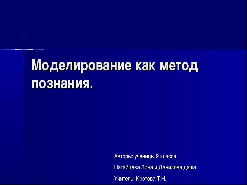 Моделирование как метод познания. Авторы: ученицы 9 класса Нагайцева Зина и Д...