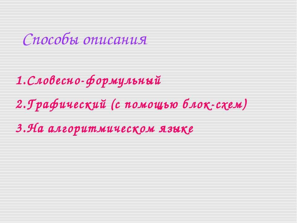 Способы описания Словесно-формульный Графический (с помощью блок-схем) На алг...