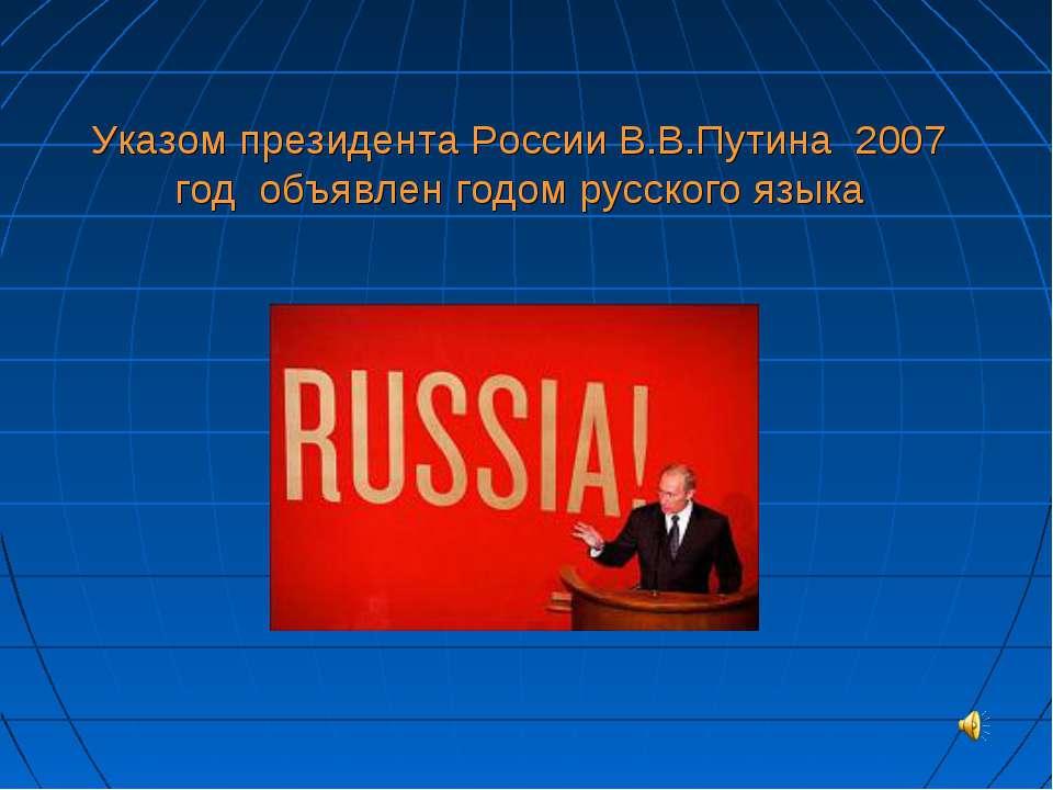 Указом президента России В.В.Путина 2007 год объявлен годом русского языка
