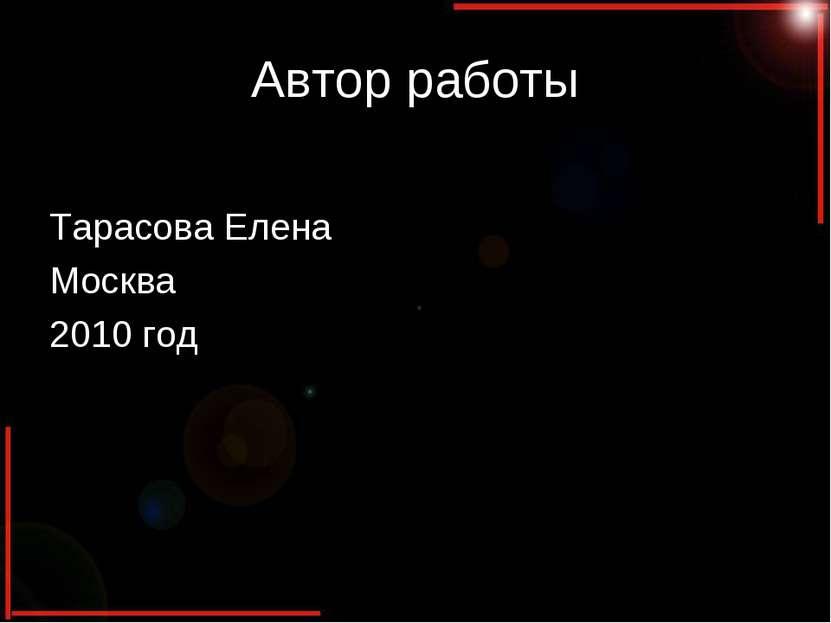 Автор работы Тарасова Елена Москва 2010 год