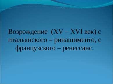 Возрождение (ΧV – ΧVΙ век) с итальянского – ринашименто, с французского – рен...