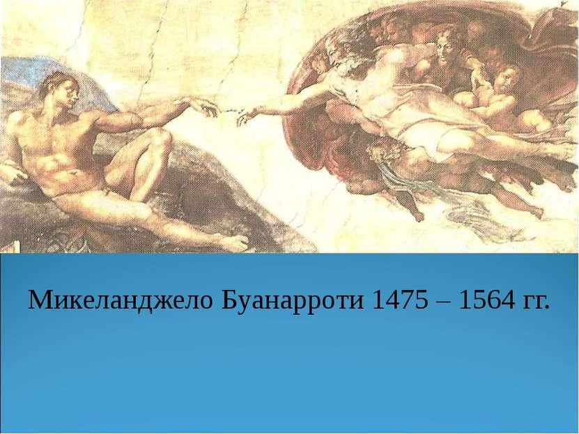 Микеланджело Буанарроти 1475 – 1564 гг.