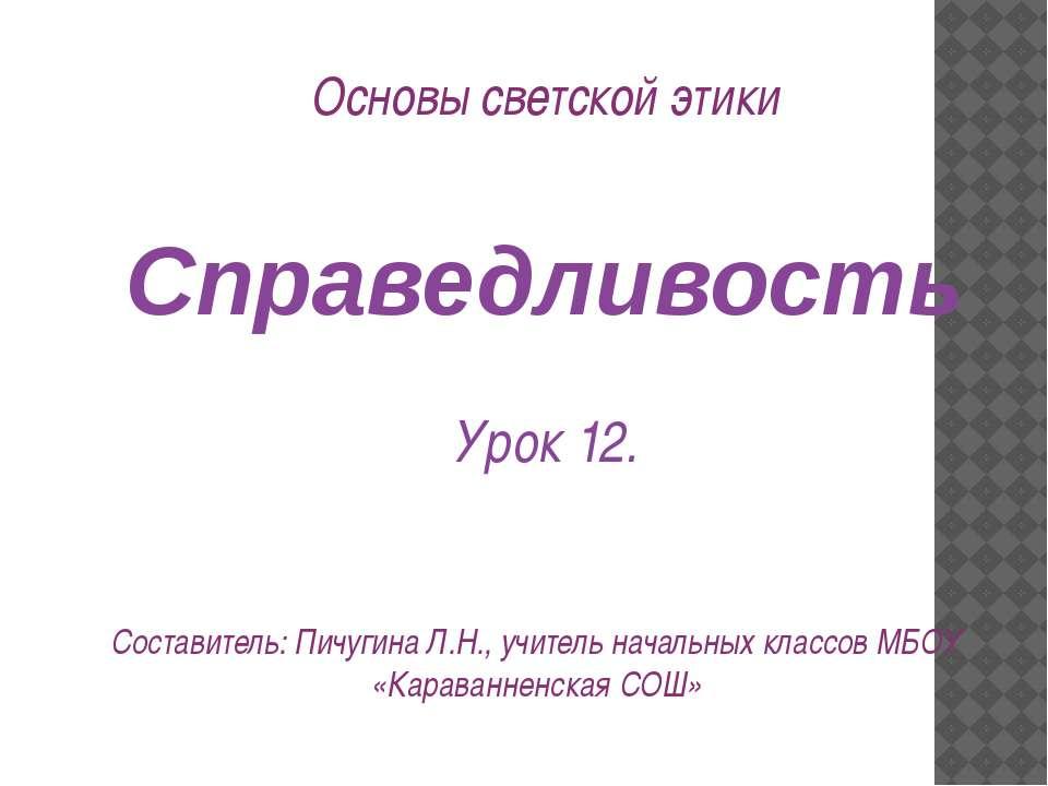 Справедливость Урок 12. Составитель: Пичугина Л.Н., учитель начальных классов...