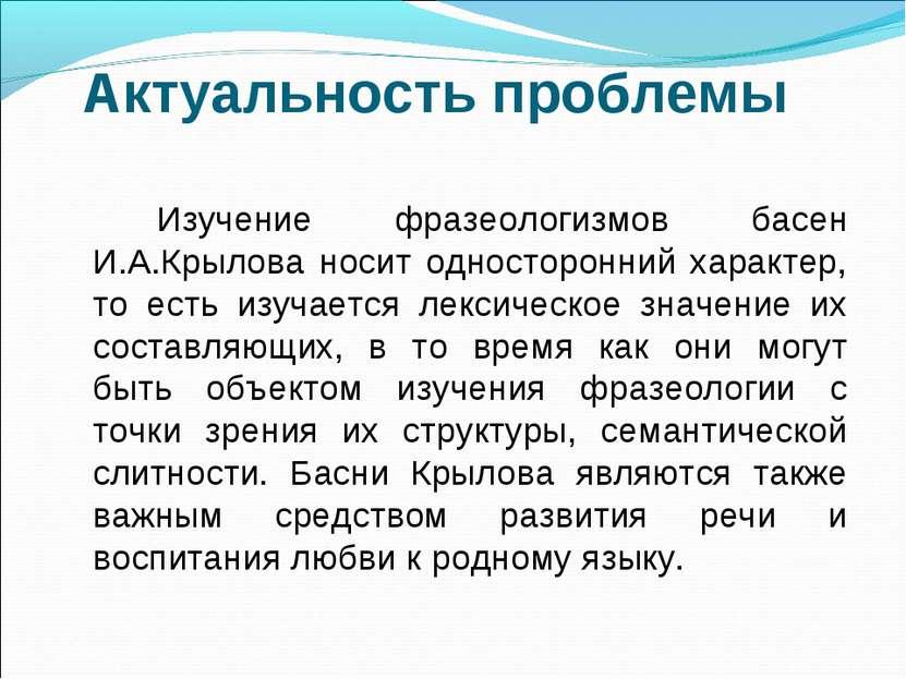 Актуальность проблемы Изучение фразеологизмов басен И.А.Крылова носит односто...
