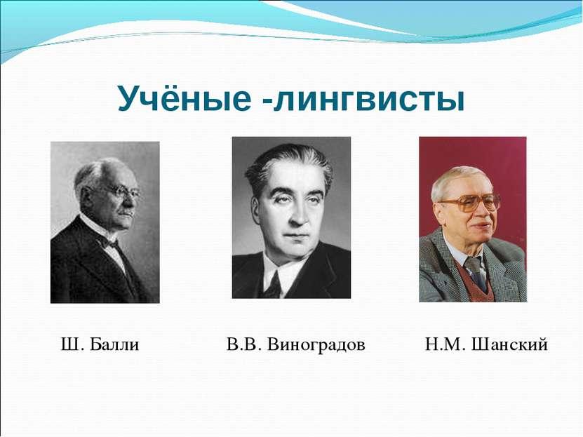 Учёные -лингвисты В.В. Виноградов Н.М. Шанский Ш. Балли