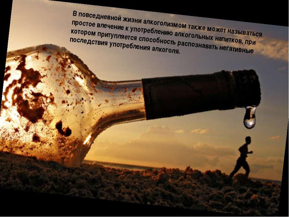 В повседневной жизни алкоголизмом также может называться простое влечение к у...