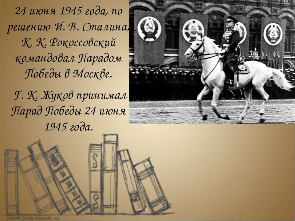 24 июня 1945 года, по решению И. В. Сталина, К. К. Рокоссовский командовал Па...
