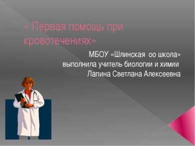 « Первая помощь при кровотечениях» МБОУ «Шлинская оо школа» выполнила учитель...