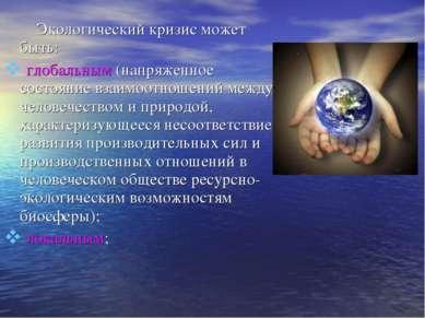Экологический кризис может быть: глобальным (напряженное состояние взаимоотно...