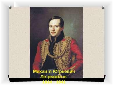 Михаи л Ю рьевич Ле рмонтов 1814 - 1841