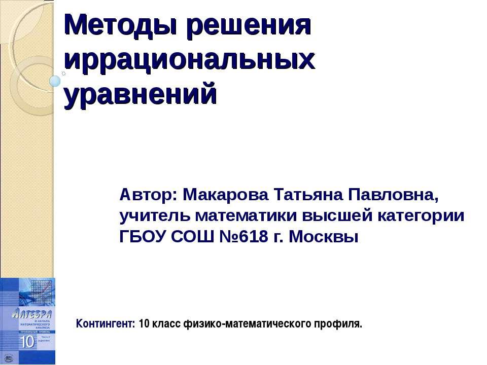 Методы решения иррациональных уравнений Автор: Макарова Татьяна Павловна, учи...