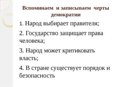 Вспоминаем и записываем черты демократии 1. Народ выбирает правителя; 2. Госу...