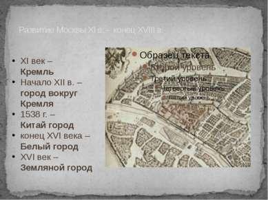 Развитие Москвы XI в. - конец XVIII в. XI век – Кремль Начало XII в. – город ...