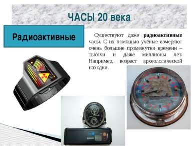 ЧАСЫ 20 века Радиоактивные Существуют даже радиоактивные часы. С их помощью у...