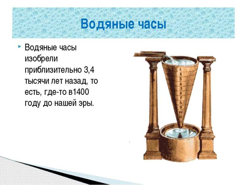 Водяные часы изобрели приблизительно 3,4 тысячи лет назад, то есть, где-то в1...