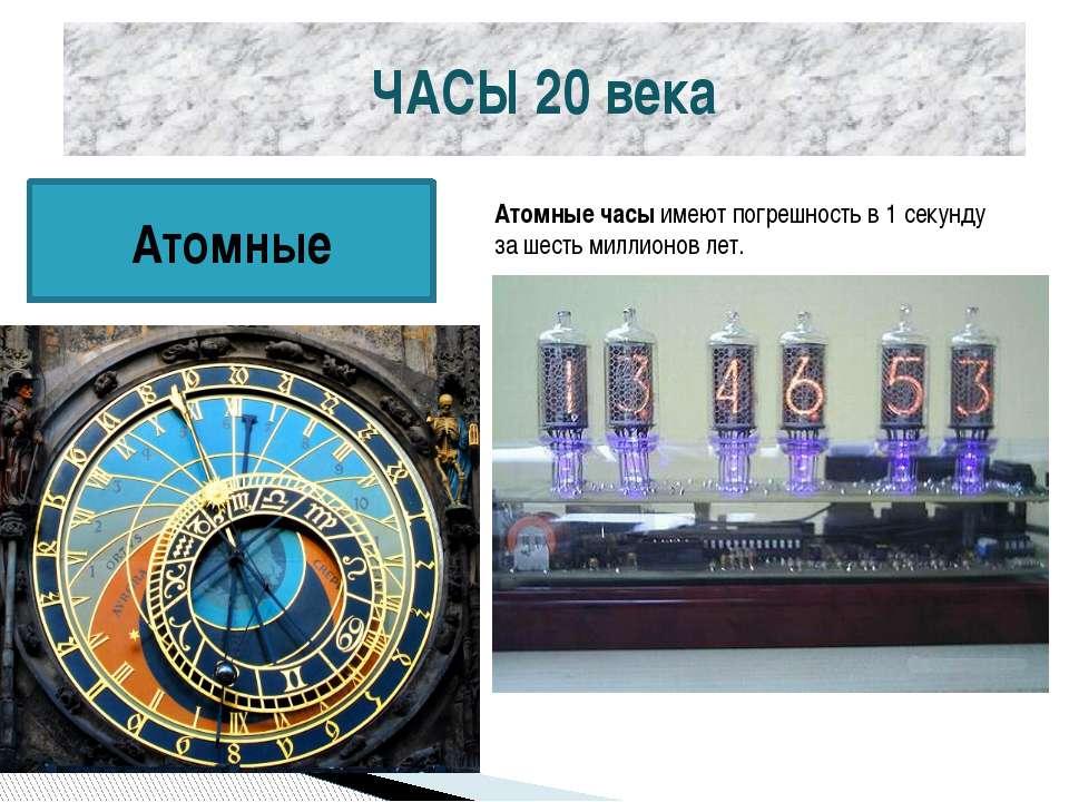ЧАСЫ 20 века Атомные Атомные часыимеют погрешность в 1 секунду за шесть милл...