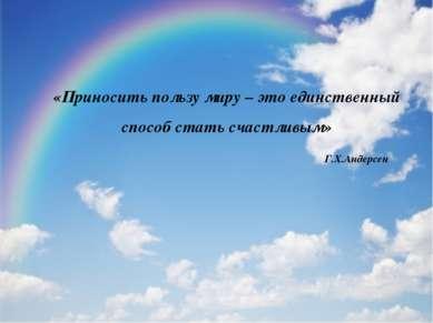 «Приносить пользу миру – это единственный способ стать счастливым» Г.Х.Андерсен