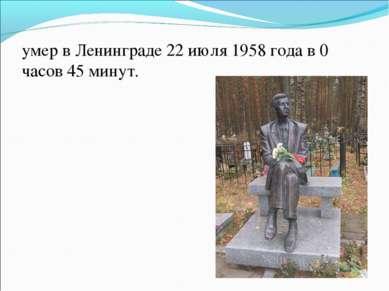 умер в Ленинграде 22 июля 1958 года в 0 часов 45 минут.