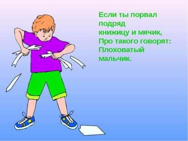 Если ты порвал подряд книжицу и мячик, Про такого говорят: Плоховатый мальчик.