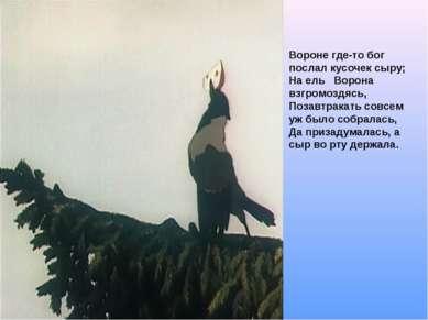 Вороне где-то бог послал кусочек сыру; На ель Ворона взгромоздясь, Позавтрака...