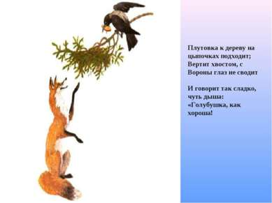 Плутовка к дереву на цыпочках подходит; Вертит хвостом, с Вороны глаз не свод...