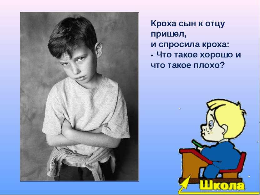 Кроха сын к отцу пришел, и спросила кроха: - Что такое хорошо и что такое плохо?