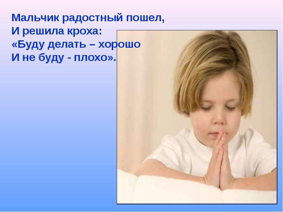Мальчик радостный пошел, И решила кроха: «Буду делать – хорошо И не буду - пл...