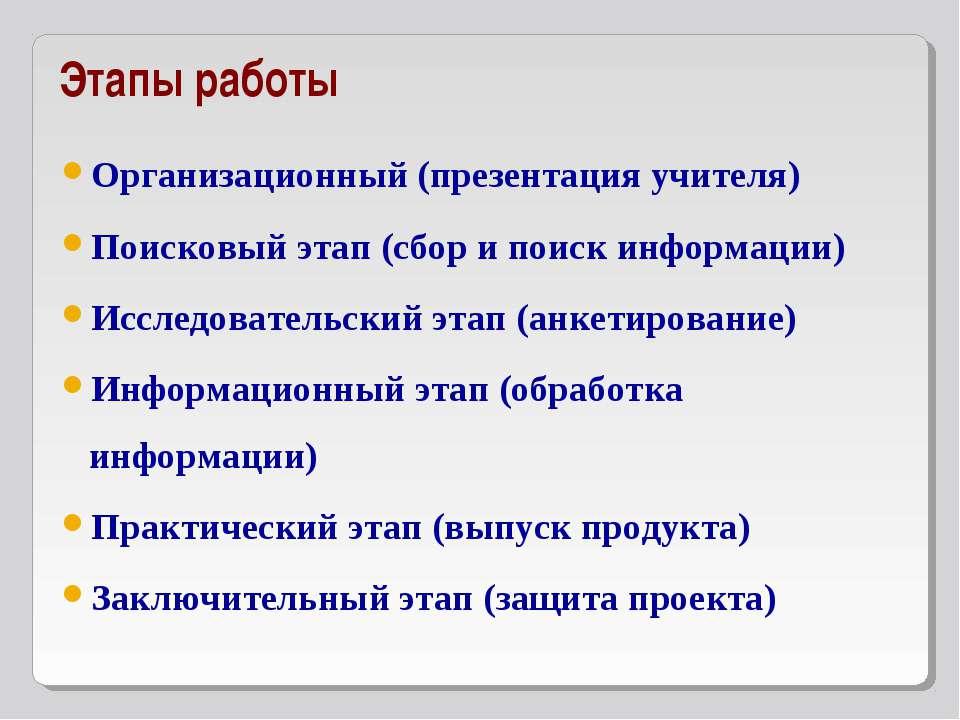 Этапы работы Организационный (презентация учителя) Поисковый этап (сбор и пои...