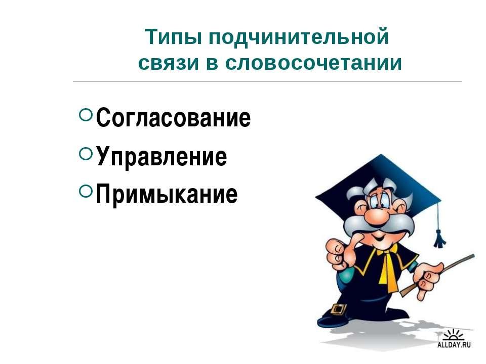 Типы подчинительной связи в словосочетании Согласование Управление Примыкание