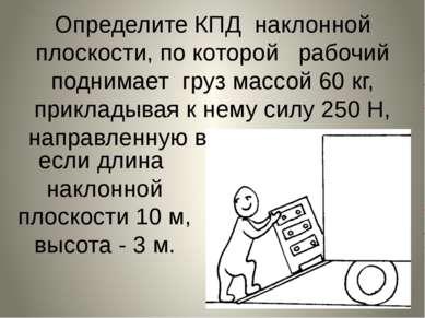 Определите КПД наклонной плоскости, по которой рабочий поднимает груз массой ...