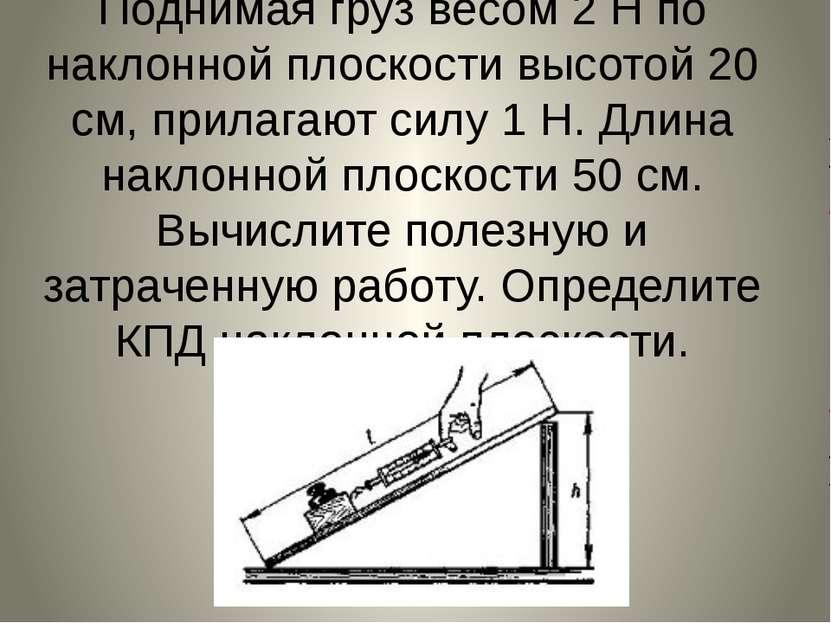 Поднимая груз весом 2 Н по наклонной плоскости высотой 20 см, прилагают силу ...