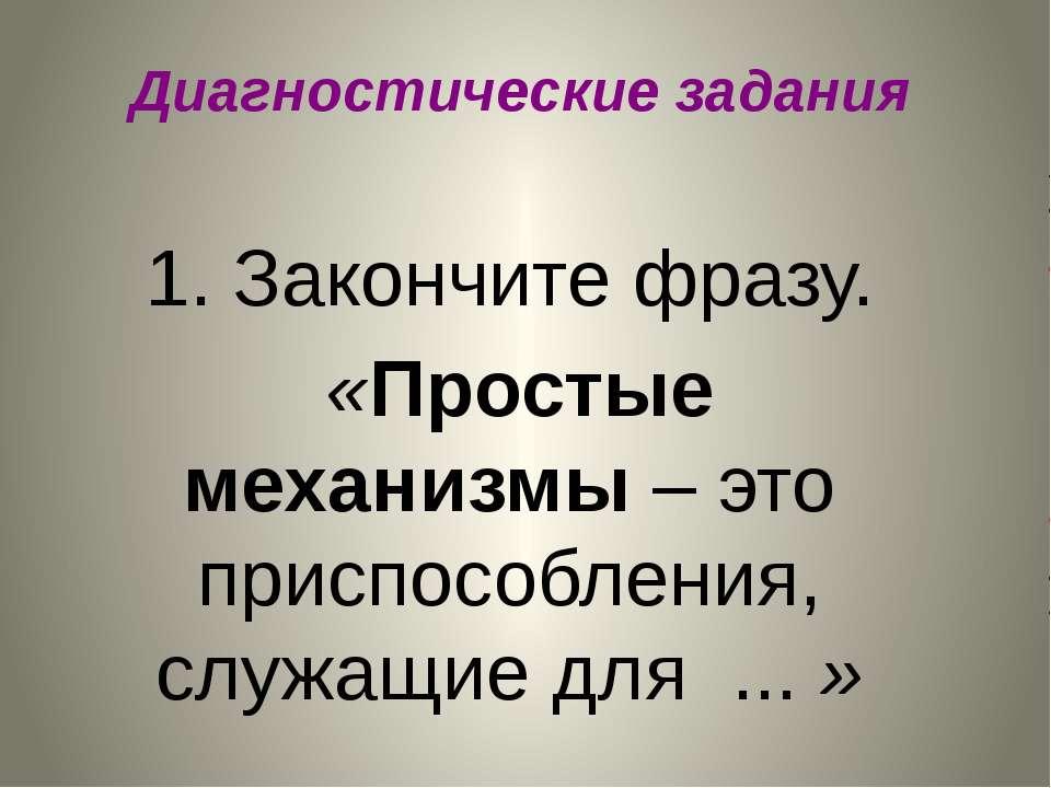 Диагностические задания 1. Закончите фразу. «Простые механизмы – это приспосо...