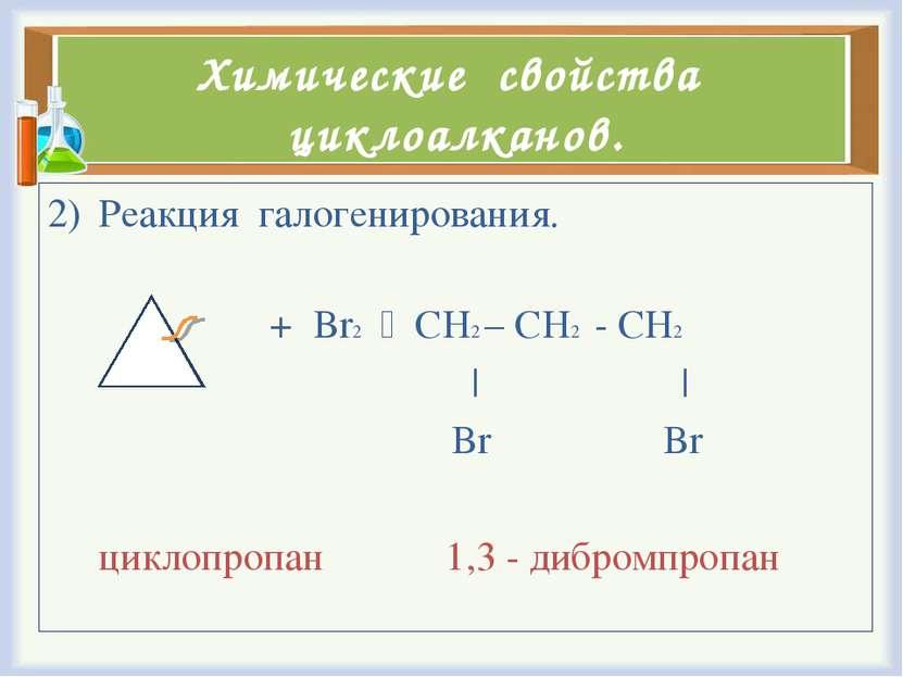 Химические свойства циклоалканов. Реакция галогенирования. + Br2 CH2 – CH2 - ...
