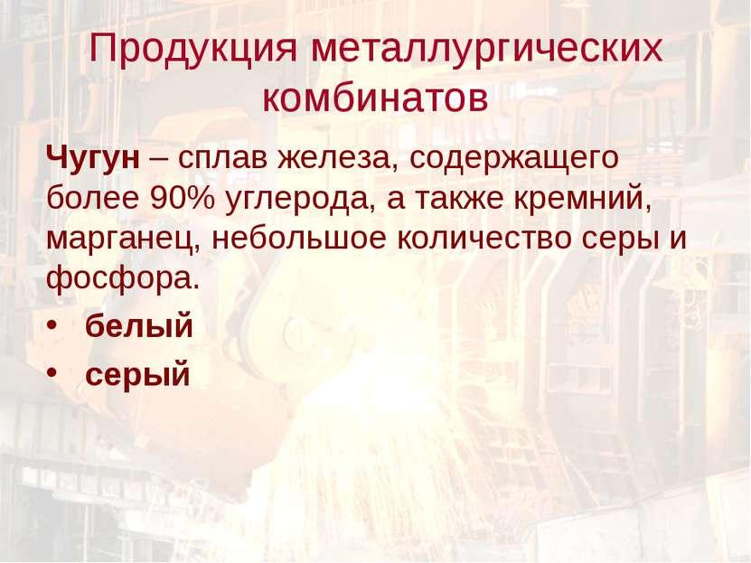 Продукция металлургических комбинатов Чугун – сплав железа, содержащего более...