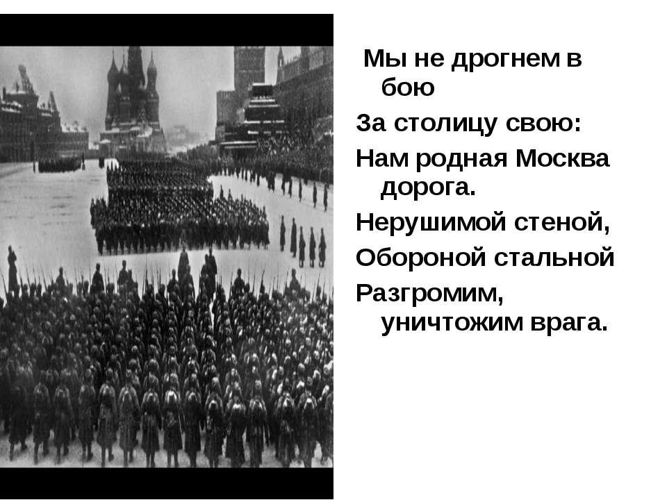 Мы не дрогнем в бою За столицу свою: Нам родная Москва дорога. Нерушимой стен...