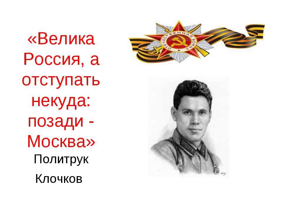 «Велика Россия, а отступать некуда: позади - Москва» Политрук Клочков
